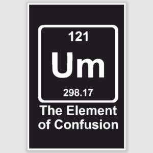 Um – The Element of Confusion Funny Poster (12 x 18 inch)