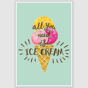 All You Need Is Ice Cream Funny Poster (12 x 18 inch)