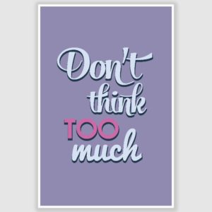Dont Think Too Much Inspirational Poster (12 x 18 inch)