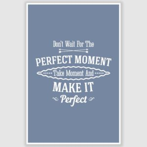 Dont Wait For Perfect Moment Inspirational Poster (12 x 18 inch)
